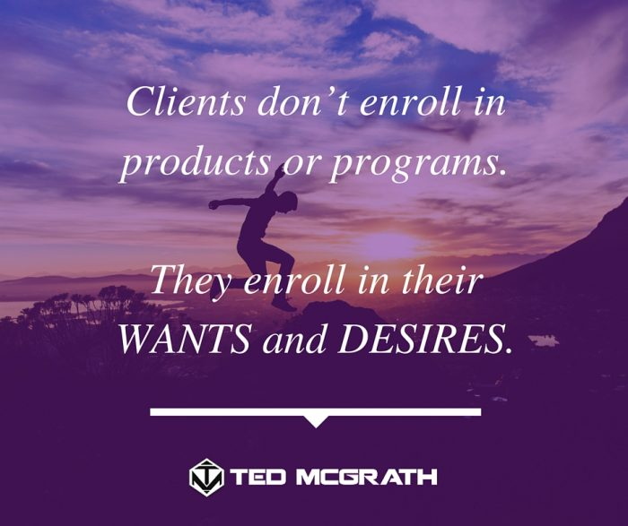 Clients don't enroll in products or programs, they enroll in their WANTS and DESIRES.