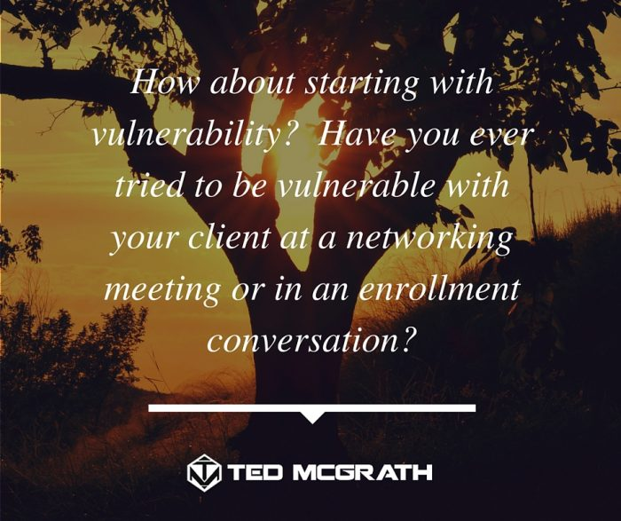 How about starting with vulnerability- Have you ever tried to be vulnerable with your client at a networking meeting or in an enrollment conversation-