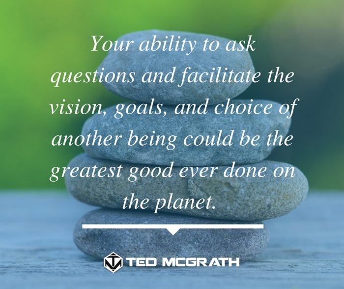 Your ability to ask questions and facilitate the vision, goals, and choice of another being could be the greatest good ever done on the planet.