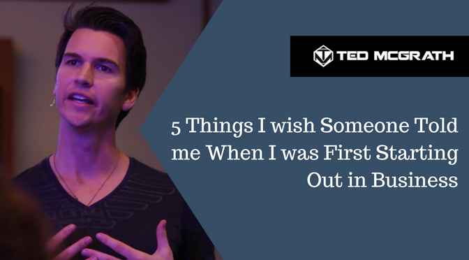 5 Things I wish Someone Told me When I was First Starting Out in Business